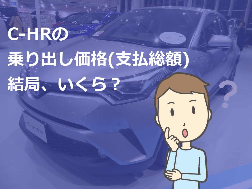 C-HRの乗り出し価格(支払総額)結局、いくら?