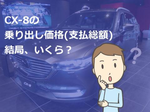 CX-8の乗り出し価格(支払総額)結局、いくら?