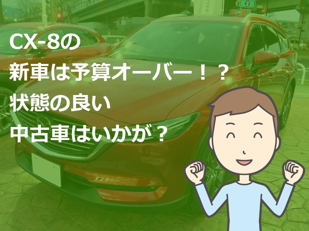 CX-8の新車は予算オーバー!?状態の良い中古車はいかが?