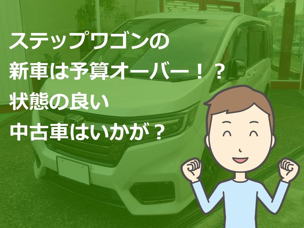 ステップワゴンの新車は予算オーバー!?状態の良い中古車はいかが?