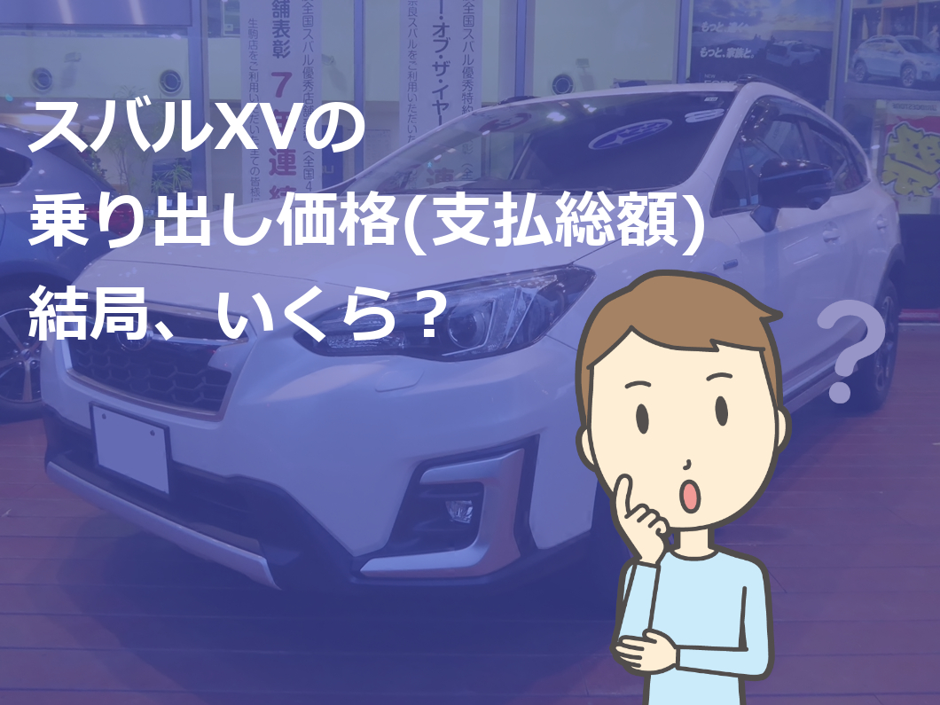 スバルXVの乗り出し価格(支払総額)結局、いくら?